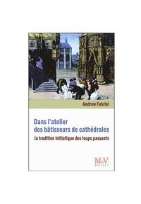 Andrew Fabriel, DANS L'ATELIER DES BÂTISSEURS DE CATHÉDRALES. La tradition initiatique des « Loups passants »
