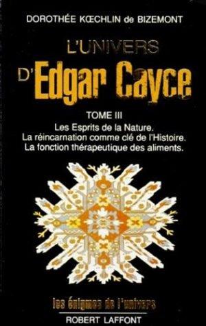 L'Univers d'Edgar Cayce - Tome 3, Les Esprits de la Nature. La réincarnation comme clé de l'Histoire. La fonction thérapeutique des aliments