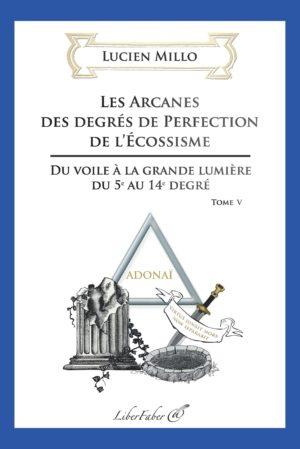Les arcanes des degrés de perfection de l'Ecossisme - Tome 5, Du voile à la grande lumière du 5e au 14e degré