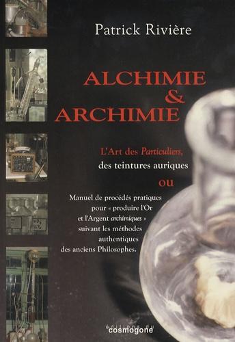 """Alchimie & archimie - L'art des Particuliers, des teintures aurique ou Manuel de procédés pratiques pour """"produire l'Or et l'Argent archimiques"""" suivant les méthodes authentiques des anciens Philosophes"""