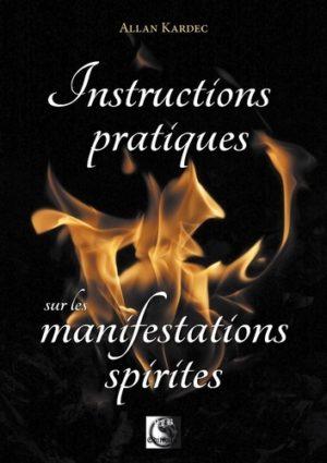 Instructions pratiques sur les manifestations spirites - Contentant l'exposé complet des conditions nécessaires pour communiquer avec les esprits...