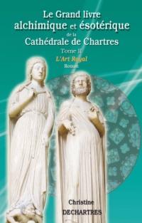 Le Grand livre alchimique & ésotérique de la Cathédrale de Chartres - Tome 2 - L'ART ROYAL