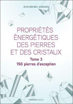 Propriétés énergétiques des pierres et des cristaux - Tome 3, 150 pierres d'exception - Grand Format