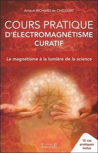 Cours pratique d'électromagnétisme curatif. Le magnétisme à la lumière de la science - 15 cas pratiques inclus