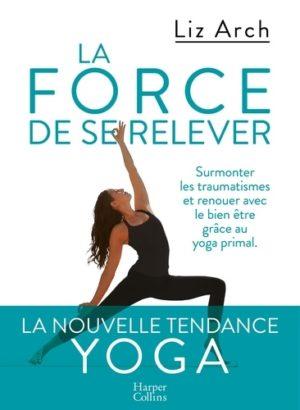 La force de se relever - Surmonter les traumatismes et reouer avec le bien-être grâce au yoga primal