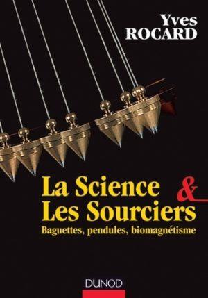 La Science & Les Sourciers. Baguettes, pendules, biomagnétisme