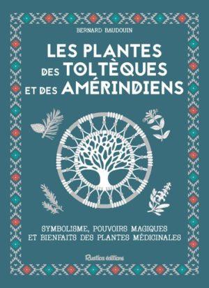 Les plantes des Toltèques et des Amérindiens. Symbolisme, pouvoir magiques et bienfaits des plantes médicinales