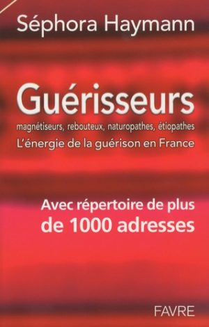 Guérisseurs. Magnétiseurs, rebouteux, naturopathes, étiopathes : l'énergie de la guérison en France