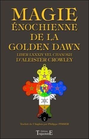 Magie énochienne de la Golden Dawn. Suivi du Liber LXXXIV vel Chanokh