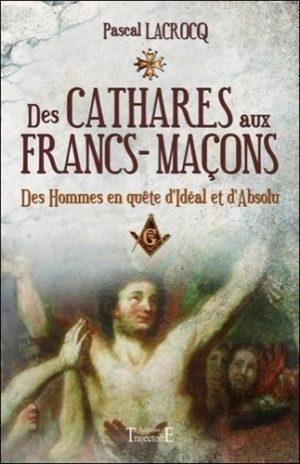Des cathares aux francs-maçons. Des hommes en quête d'Idéal et d'Absolu