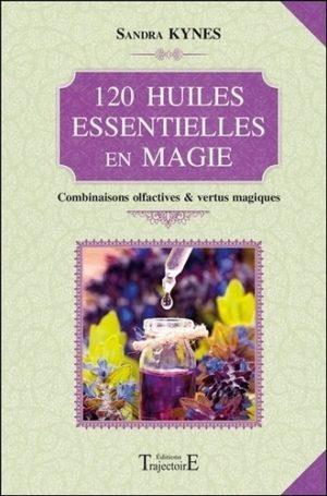 120 huiles essentielles en magie. Combinaisons olfactives & vertus magiques