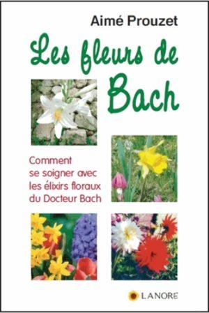 Les fleurs de Bach. Comment se soigner avec les élixirs floraux du Docteur Bach