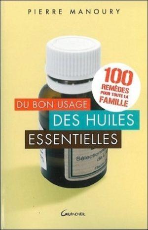 Du bon usage des huiles essentielles. 100 remèdes pour toute la famille