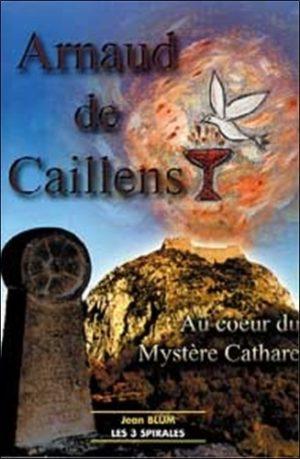 Arnaud de Caillens. Au coeur du mystère cathare