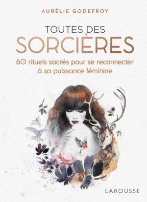 Toutes des sorcières. 60 rituels sacrés pour se reconnecter à sa puissance féminine