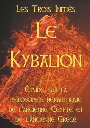 Le Kybalion. Etude sur la philosophie hermétique de l'ancienne Egypte et de l'ancienne Grèce