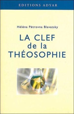 La clef de la théosophie - Exposé clair, sous forme de questions et de réponses, sur l'éthique, la science et la philosophie...