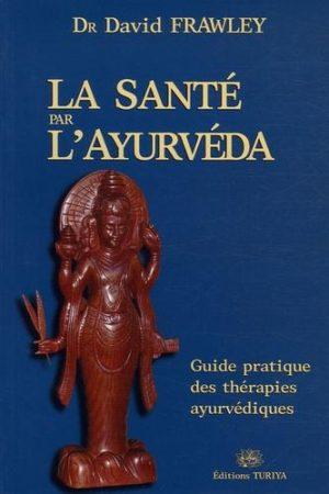 La santé par l'Ayurvéda - Guide pratique des thérapies ayurvédiques