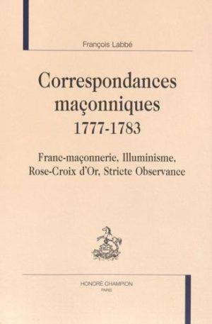 Correspondances maçonniques 1777-1783. Franc-maçonnerie, Illuminisme, Rose-Croix d'Or, Stricte Observance