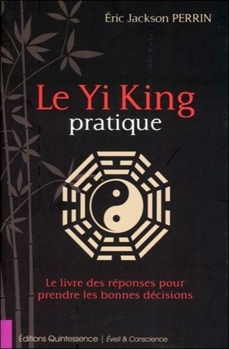 Le Yi King pratique. Le livre des réponses pour prendre les bonnes décisions