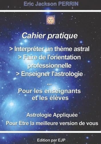 Cahier pratique - Interpréter un thème astral, faire de l'orientation professionnelle, enseigner l'astrologie