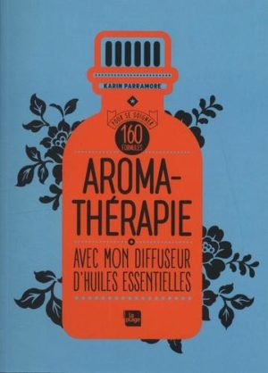 Aromathérapie. Avec mon diffuseur d'huiles essentielles. 160 formules