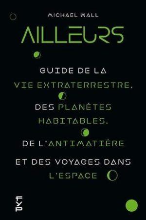 Ailleurs. Le guide sur la vie extraterrestre, l'antimatière, les planètes habitables et les voyages dans l'espace