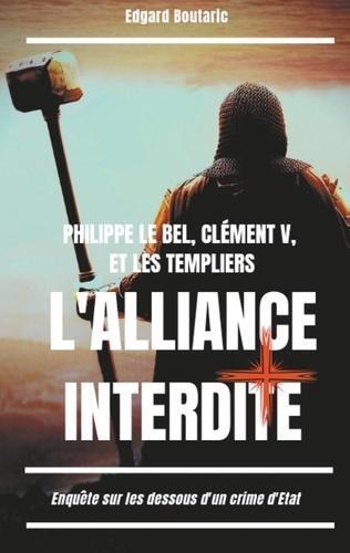 Philippe le Bel, Clément V et les Templiers : l'alliance interdite. Enquête sur les dessous d'un crime d'Etat