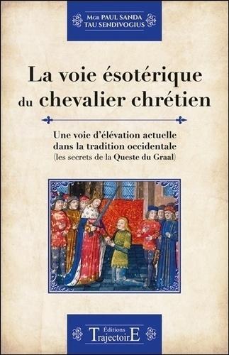 La voie ésotérique du chevalier chrétien. Une voie d'élévation actuelle dans la tradition occidentale (les secrets de la Queste du Graal)