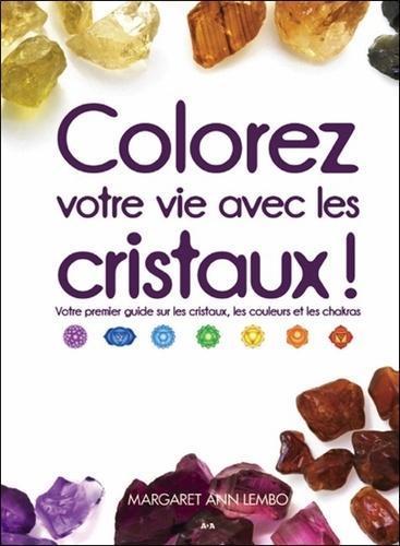 Colorez votre vie avec les cristaux !. Votre premier guide sur les cristaux, les couleurs et les chakras