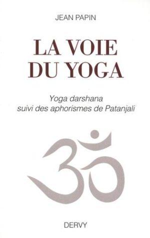 La voie du yoga. Yoga darshana suivi des aphorismes de Patanjali