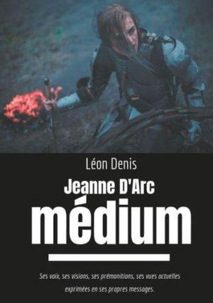 Jeanne d'Arc médium. Ses voix, ses visions, ses prémonitions, ses vues actuelles exprimées en ses propres messages