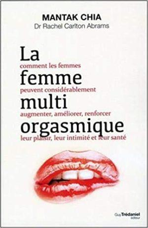 La femme multi-orgasmique. Comment les femmes peuvent considérablement augmenter, améliorer, renforcer leur plaisir, leur intimité et leur santé