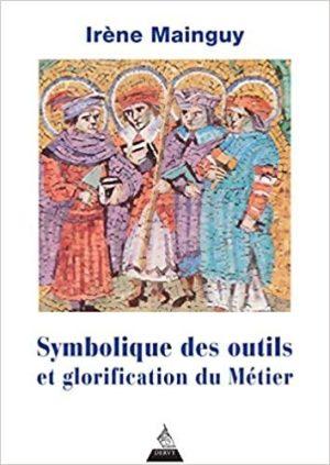 Symbolique des outils et glorification du métier. Avec 172 illustrations 4e édition revue et corrigé