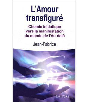 L'Amour transfiguré - Chemin initiatique vers la manifestation du monde de l'Au-delà